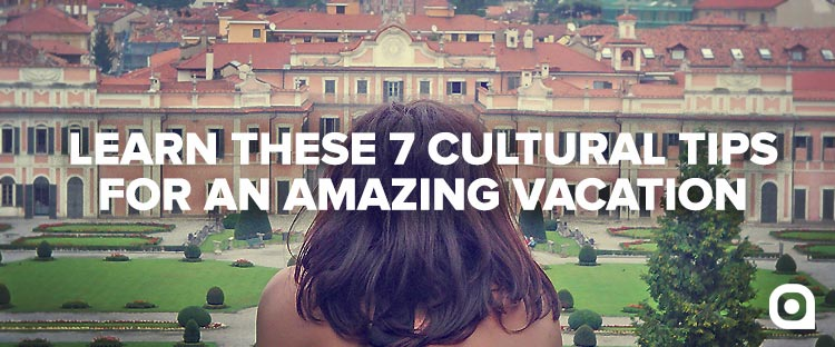 Learn these 7 Cultural Tips for an Amazing Vacation